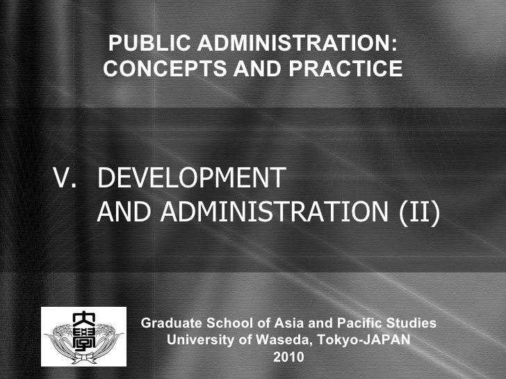 PUBLIC ADMINISTRATION: CONCEPTS AND PRACTICE V. DEVELOPMENT  AND ADMINISTRATION (II) Graduate School of Asia and Pacific S...