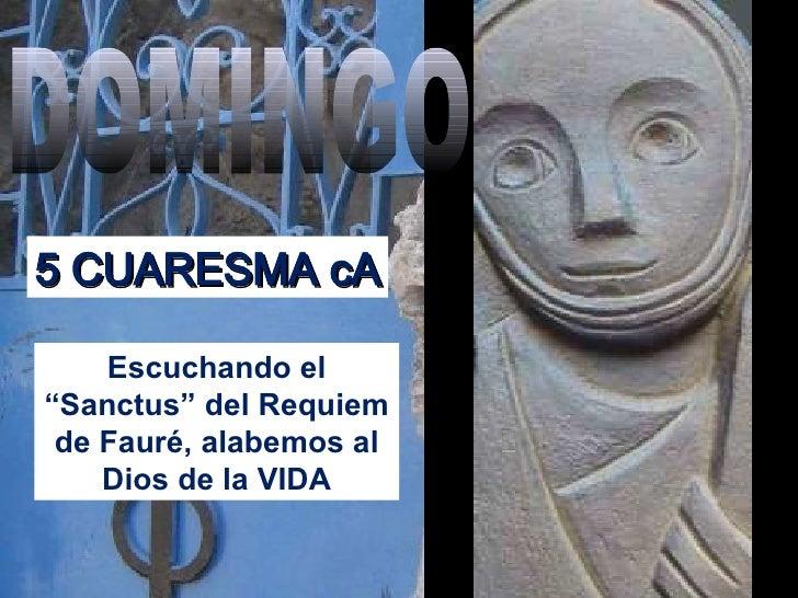 """Escuchando el """"Sanctus"""" del Requiem de Fauré, alabemos al Dios de la VIDA DOMINGO 5 CUARESMA cA"""