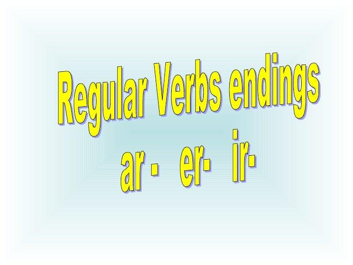 Regular Verbs endings  ar -  er-  ir-