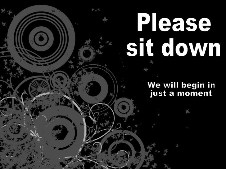 Please sit down We will begin in  just a moment