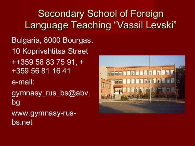 "Secondary School of Foreign   Language Teaching ""Vassil Levski""Bulgaria, 8000 Bourgas,10 Koprivshtitsa Street++359 56 83 7..."