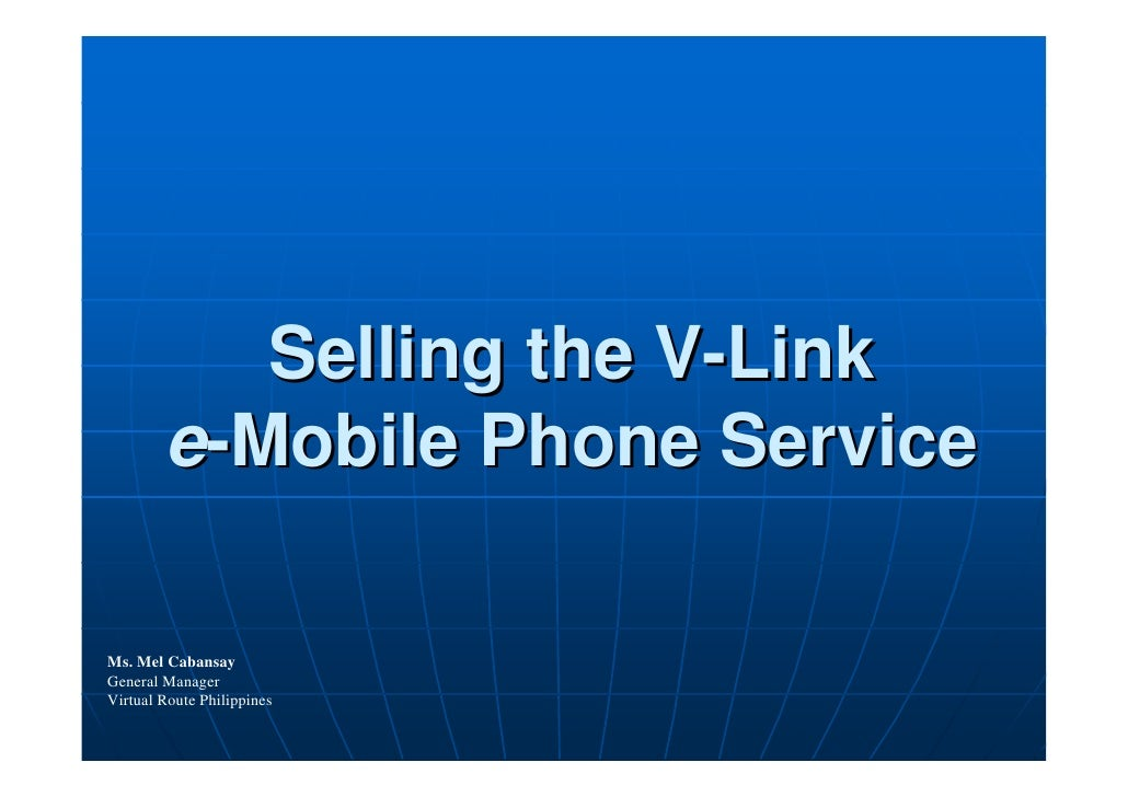 Selling the V-Link         e-Mobile Phone Service  Ms. Mel Cabansay General Manager Virtual Route Philippines
