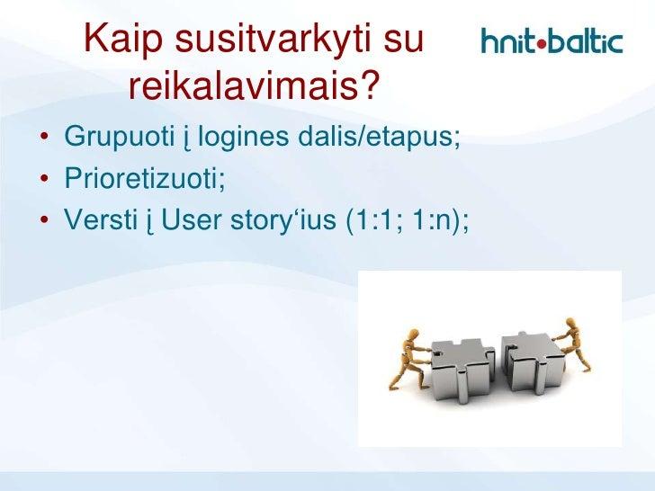 Kaip susitvarkyti su     reikalavimais?• Grupuoti į logines dalis/etapus;• Prioretizuoti;• Versti į User story'ius (1:1; 1...