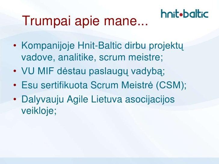 Trumpai apie mane...• Kompanijoje Hnit-Baltic dirbu projektų  vadove, analitike, scrum meistre;• VU MIF dėstau paslaugų va...