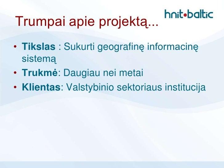 Trumpai apie projektą...• Tikslas : Sukurti geografinę informacinę  sistemą• Trukmė: Daugiau nei metai• Klientas: Valstybi...