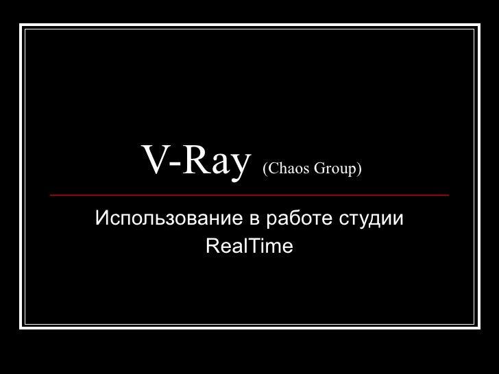 V-Ray      (Chaos Group)   Использование в работе студии           RealTime