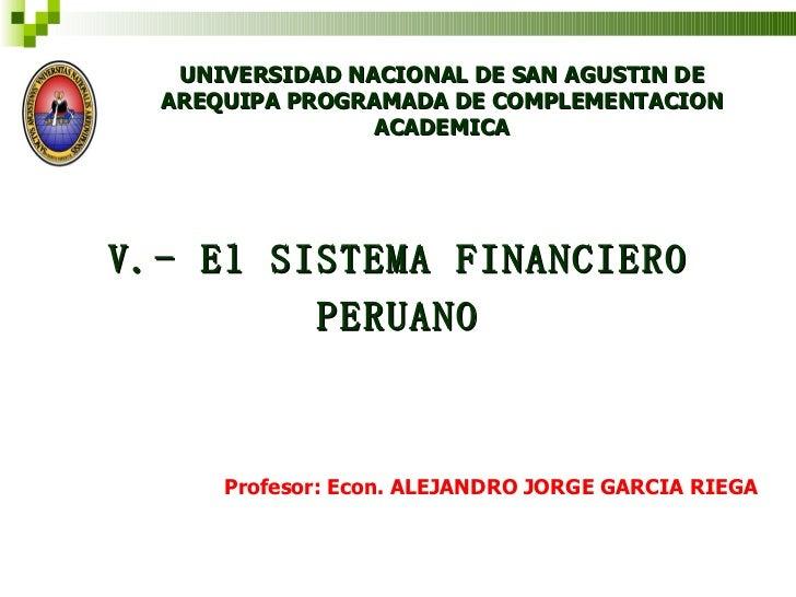 UNIVERSIDAD NACIONAL DE SAN AGUSTIN DE AREQUIPA PROGRAMADA DE COMPLEMENTACION ACADEMICA V.- El SISTEMA FINANCIERO PERUANO ...