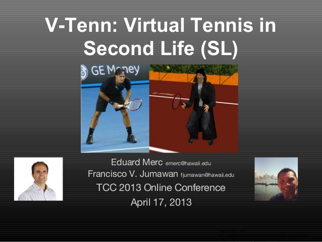 V-Tenn: Virtual Tennis inSecond Life (SL)Eduard Merc emerc@hawaii.eduFrancisco V. Jumawan fjumawan@hawaii.eduTCC 2013 Onli...