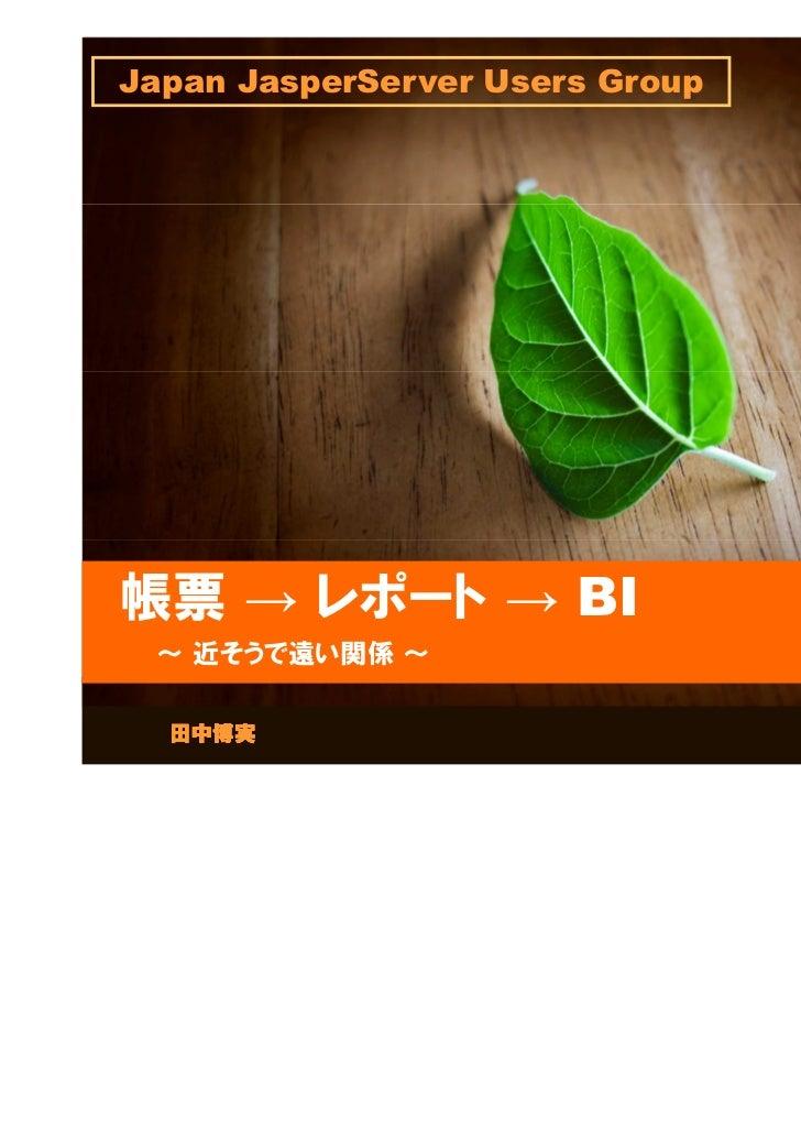 Japan JasperServer Users Group帳票 → レポート → BI ~ 近そうで遠い関係 ~  田中博実                           2011.6.11
