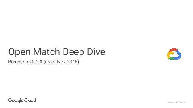 Confidential & Proprietary Open Match Deep Dive Based on v0.2.0 (as of Nov 2018)