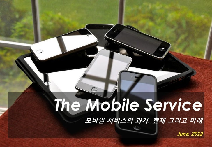 The Mobile Service   모바일 서비스의 과거, 현재 그리고 미래                    June, 2012