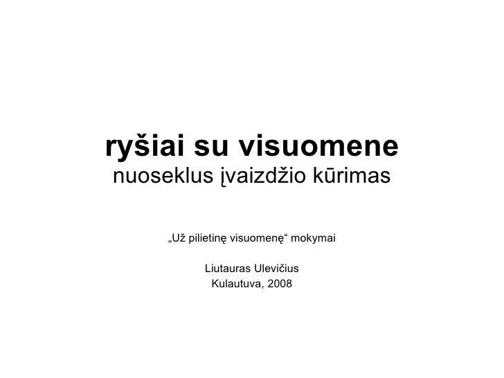 """ryšiai su visuomene nuoseklus įvaizdžio kūrimas """" Už pilietinę visuomenę"""" mokymai Liutauras Ulevičius Kulautuva, 2008"""