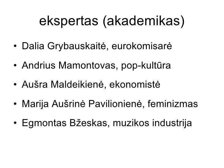 ekspertas (akademikas) <ul><li>Dalia Grybauskaitė, eurokomisarė </li></ul><ul><li>Andrius Mamontovas, pop-kultūra </li></u...