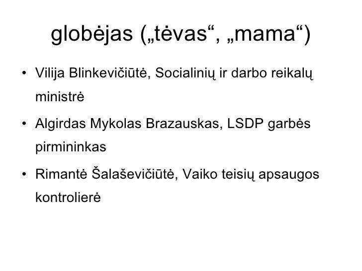 """globėjas (""""tėvas"""", """"mama"""") <ul><li>Vilija Blinkevičiūtė, Socialinių ir darbo reikalų ministrė </li></ul><ul><li>Algirdas M..."""