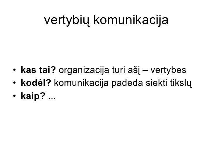vertybių komunikacija <ul><li>kas tai?  organizacija turi ašį – vertybes </li></ul><ul><li>kodėl?  komunikacija padeda sie...