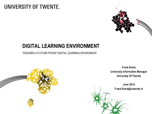 Frank Snels University Information Manager University Of Twente June 2016 Frank.Snels@utwente.nl DIGITAL LEARNING ENVIRONM...