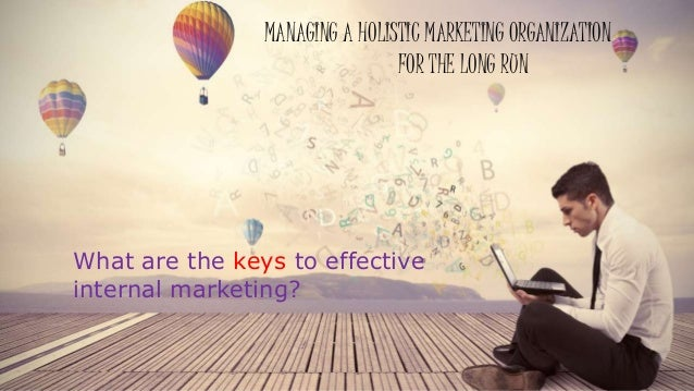 MANAGING A HOLISTIC MARKETING ORGANIZATION FOR THE LONG RUN What are the keys to effective internal marketing?