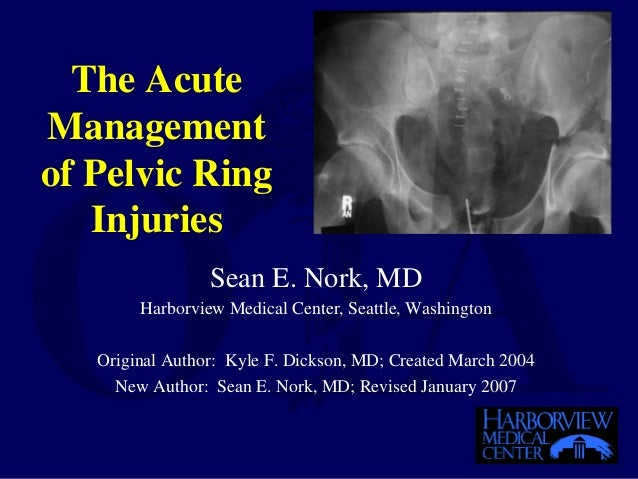 The Acute Management of Pelvic Ring Injuries Sean E. Nork, MD Harborview Medical Center, Seattle, Washington Original Auth...