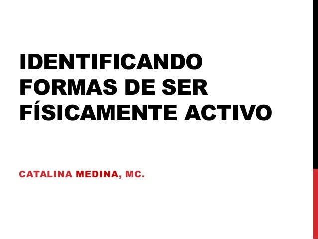 IDENTIFICANDO FORMAS DE SER FÍSICAMENTE ACTIVO CATALINA MEDINA, MC.