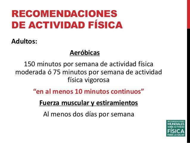 Adultos: Aeróbicas 150 minutos por semana de actividad física moderada ó 75 minutos por semana de actividad física vigoros...