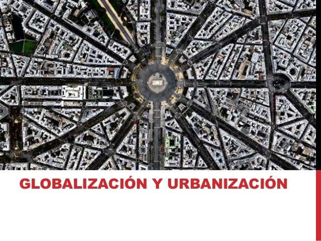 GLOBALIZACIÓN Y URBANIZACIÓN