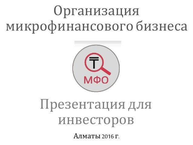 Презентация для инвесторов Организация микрофинансовогобизнеса Алматы 2016 г.