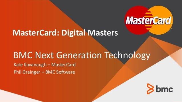 © Copyright 2016 BMC Software, Inc. 1 — Kate Kavanaugh – MasterCard Phil Grainger – BMC Software MasterCard: Digital Maste...