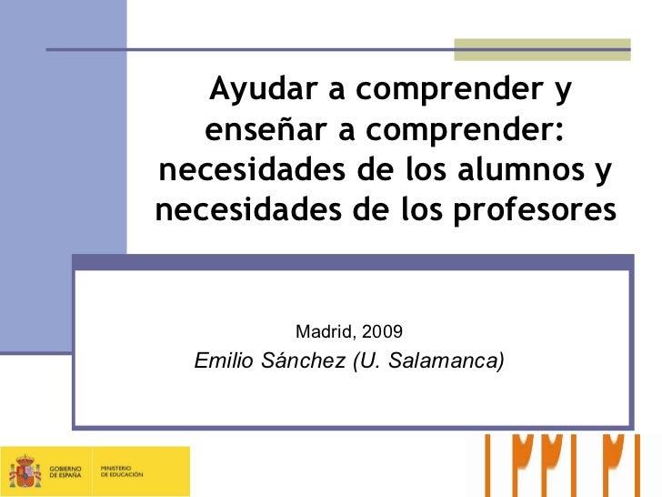 Madrid, 2009 Emilio Sánchez (U. Salamanca) Ayudar a comprender y enseñar a comprender: necesidades de los alumnos y necesi...