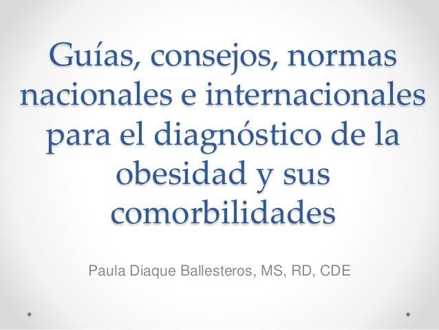 Guías, consejos, normas nacionales e internacionales para el diagnóstico de la obesidad y sus comorbilidades Paula Diaque ...