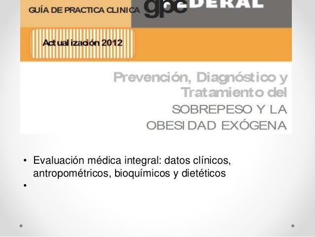 • Evaluación médica integral: datos clínicos, antropométricos, bioquímicos y dietéticos •