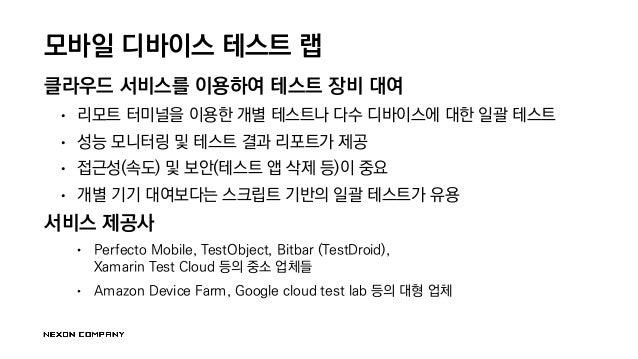 모바일 디바이스 테스트 랩 클라우드 서비스를 이용하여 테스트 장비 대여 • 리모트 터미널을 이용한 개별 테스트나 다수 디바이스에 대한 일괄 테스트 • 성능 모니터링 및 테스트 결과 리포트가 제공 • 접근성(속도) 및 보...