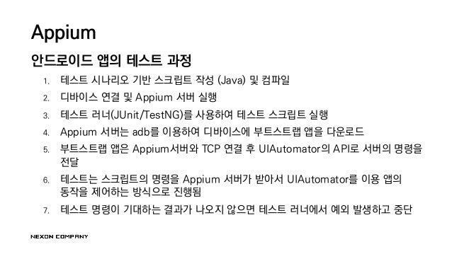 Appium 안드로이드 앱의 테스트 과정 1. 테스트 시나리오 기반 스크립트 작성 (Java) 및 컴파일 2. 디바이스 연결 및 Appium 서버 실행 3. 테스트 러너(JUnit/TestNG)를 사용하여 테스트 스크립...