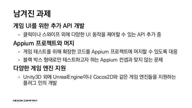 남겨진 과제 게임 UI를 위한 추가 API 개발 • 클릭이나 스와이프 외에 다양한 UI 동작을 제어할 수 있는 API 추가 중 Appium 프로젝트와 머지 • 게임 테스트를 위해 확장한 코드를 Appium 프로젝트에 머...