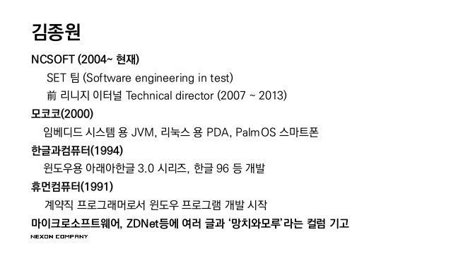 김종원 NCSOFT (2004~ 현재) SET 팀 (Software engineering in test) 前 리니지 이터널 Technical director (2007 ~ 2013) 모코코(2000) 임베디드 시스템 용...