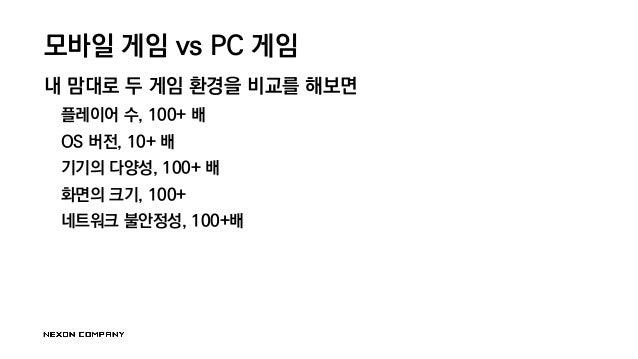 모바일 게임 vs PC 게임 내 맘대로 두 게임 환경을 비교를 해보면 플레이어 수, 100+ 배 OS 버전, 10+ 배 기기의 다양성, 100+ 배 화면의 크기, 100+ 네트워크 불안정성, 100+배