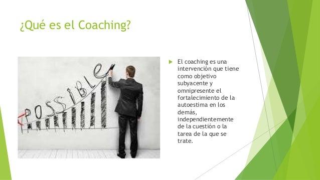 ¿Qué es el Coaching?  El coaching es una intervención que tiene como objetivo subyacente y omnipresente el fortalecimient...