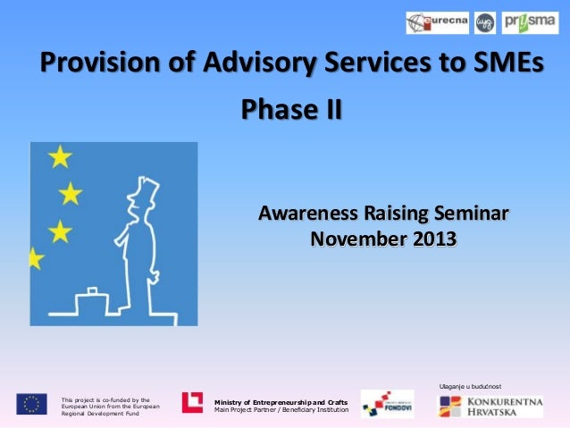 Provision of Advisory Services to SMEs Phase II Awareness Raising Seminar November 2013  Ulaganje u budućnost This project...