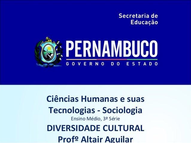 Ciências Humanas e suas  Tecnologias - Sociologia  Ensino Médio, 3ª Série  DIVERSIDADE CULTURAL  Profº Altair Aguilar