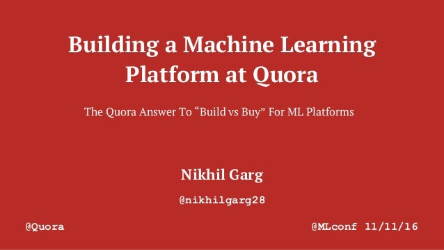 "Building a Machine Learning Platform at Quora Nikhil Garg @nikhilgarg28 @Quora @MLconf 11/11/16 The Quora Answer To ""Build..."