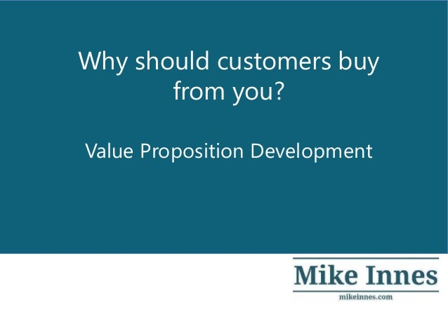 Value Proposition Development Why should customers buy from you?