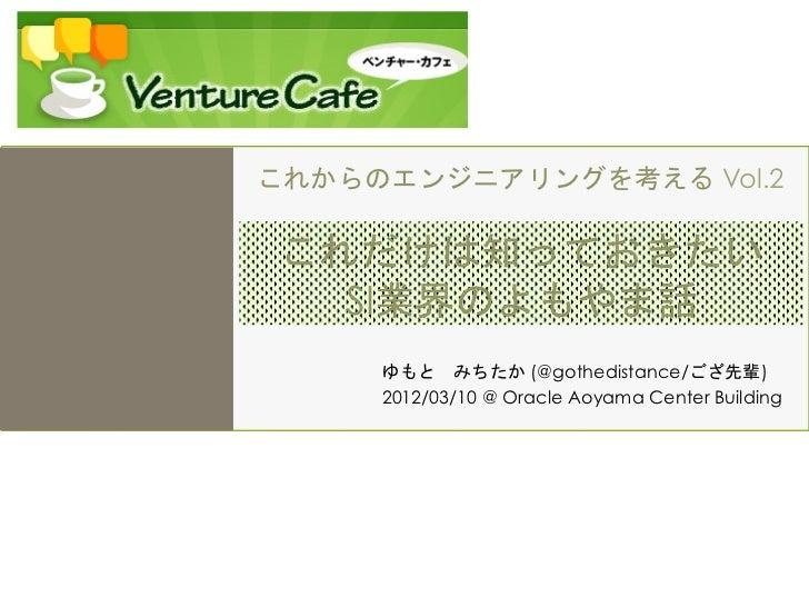 これからのエンジニアリングを考える Vol.2これだけは知っておきたい  SI業界のよもやま話     ゆもとみちたか (@gothedistance/ござ先輩)     2012/03/10 @ Oracle Aoyama Center B...