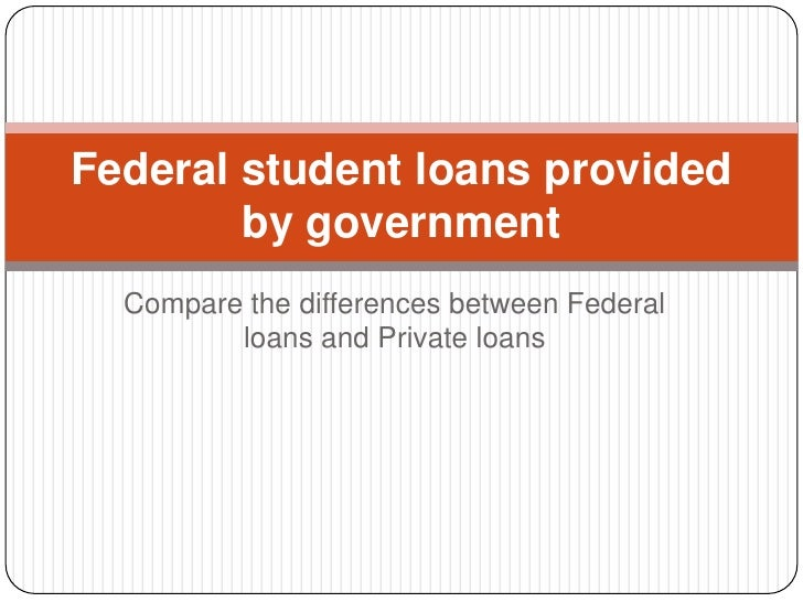Federal student loans provided        by government  Compare the differences between Federal         loans and Private loans