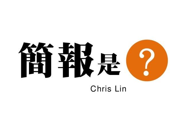 簡報 是 ?   Chris Lin