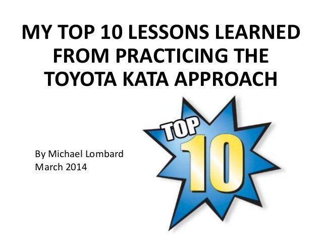 MY TOP 10 LESSONS LEARNED FROM PRACTICING THE TOYOTA KATA APPROACH  By Michael Lombard March 2014