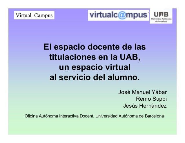 El espacio docente de las titulaciones en la UAB, un espacio virtual al servicio del alumno. José Manuel Yábar Remo Suppi ...