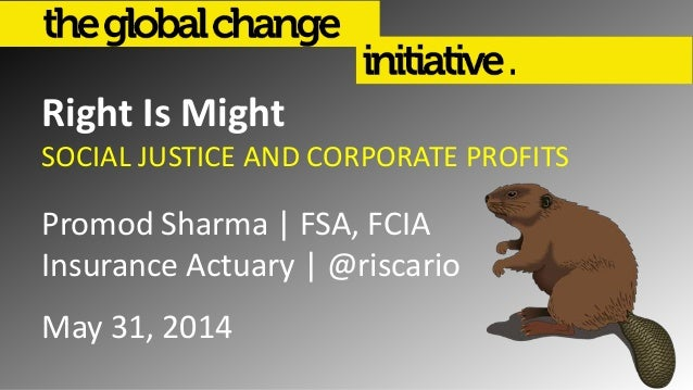 Right Is Might SOCIAL JUSTICE AND CORPORATE PROFITS Promod Sharma | FSA, FCIA Insurance Actuary | @riscario May 31, 2014