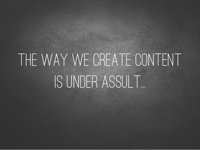 THE WAY WE CREATE CONTENT IS UNDER ASSULT...