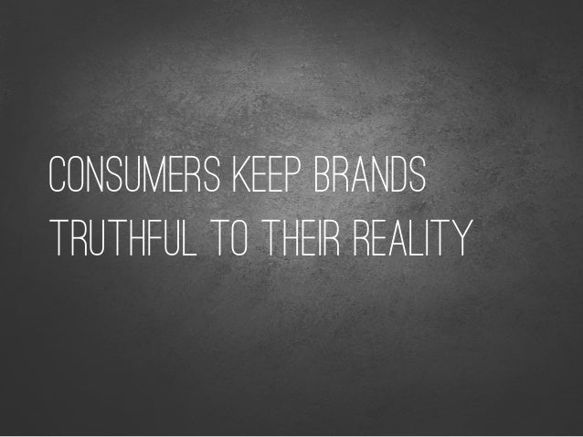 CONSUMERS KEEP BRANDS TRUTHFUL TO THEIR REALITY