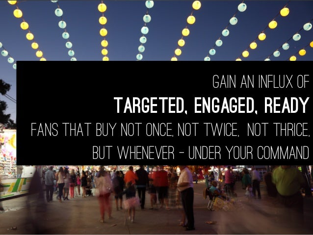 Gain an influx of targeted, engaged, Ready fans that buy not once, not twice, not thrice, but whenever - under your command