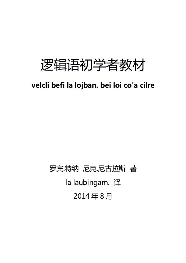 逻辑语初学者教材 velcli befi la lojban. bei loi co'a cilre 罗宾.特纳 尼克.尼古拉斯 著 la laubingam. 译 2014 年 8 月